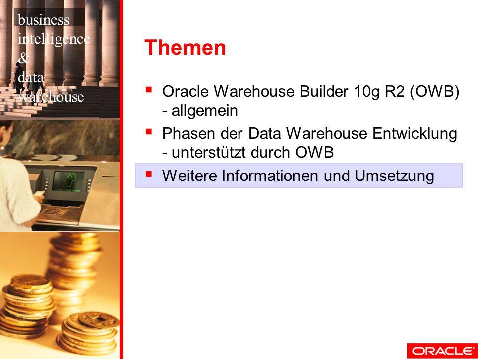 Themen Oracle Warehouse Builder 10g R2 (OWB) - allgemein Phasen der Data Warehouse Entwicklung - unterstützt durch OWB Weitere Informationen und Umsetzung business intelligence & data warehouse