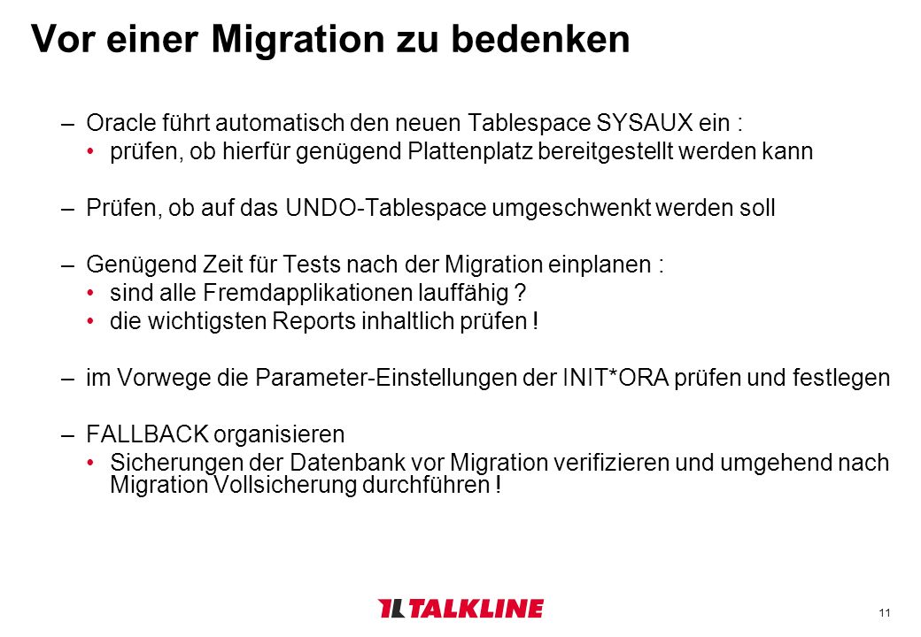 11 Vor einer Migration zu bedenken –Oracle führt automatisch den neuen Tablespace SYSAUX ein : prüfen, ob hierfür genügend Plattenplatz bereitgestellt werden kann –Prüfen, ob auf das UNDO-Tablespace umgeschwenkt werden soll –Genügend Zeit für Tests nach der Migration einplanen : sind alle Fremdapplikationen lauffähig .