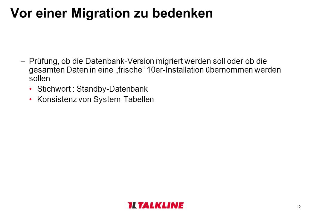 12 Vor einer Migration zu bedenken –Prüfung, ob die Datenbank-Version migriert werden soll oder ob die gesamten Daten in eine frische 10er-Installation übernommen werden sollen Stichwort : Standby-Datenbank Konsistenz von System-Tabellen