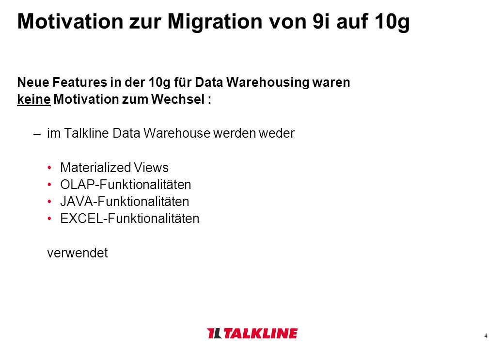 4 Motivation zur Migration von 9i auf 10g Neue Features in der 10g für Data Warehousing waren keine Motivation zum Wechsel : –im Talkline Data Warehouse werden weder Materialized Views OLAP-Funktionalitäten JAVA-Funktionalitäten EXCEL-Funktionalitäten verwendet