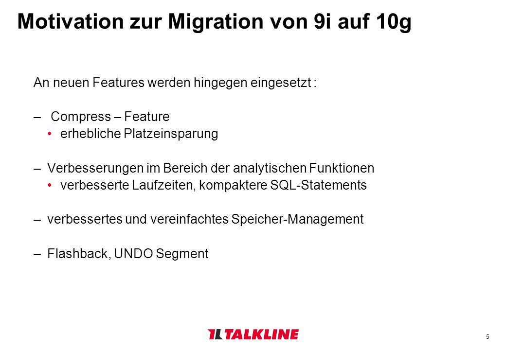 5 Motivation zur Migration von 9i auf 10g An neuen Features werden hingegen eingesetzt : – Compress – Feature erhebliche Platzeinsparung –Verbesserungen im Bereich der analytischen Funktionen verbesserte Laufzeiten, kompaktere SQL-Statements –verbessertes und vereinfachtes Speicher-Management –Flashback, UNDO Segment