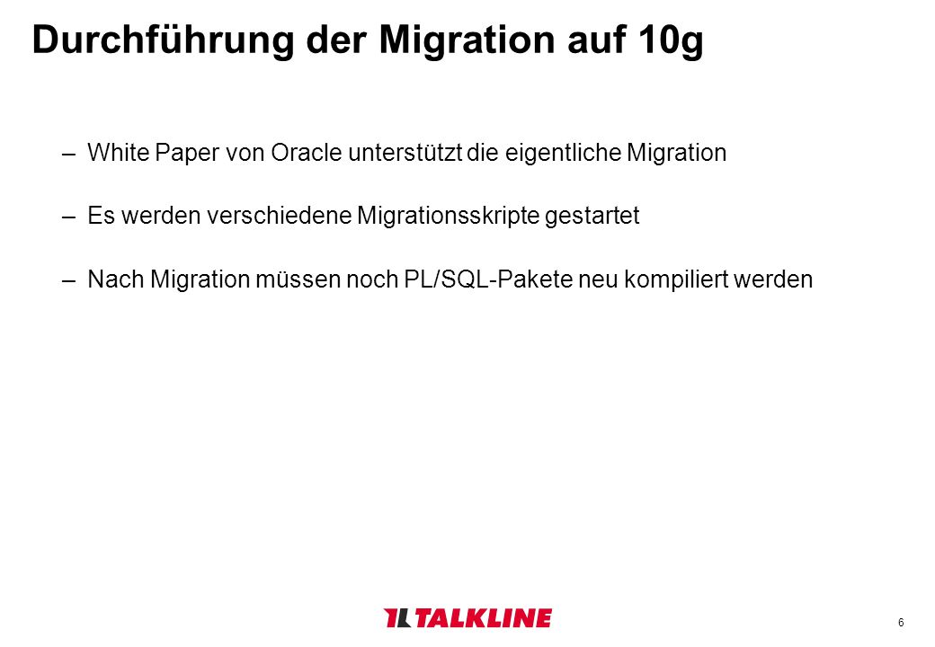 6 Durchführung der Migration auf 10g –White Paper von Oracle unterstützt die eigentliche Migration –Es werden verschiedene Migrationsskripte gestartet