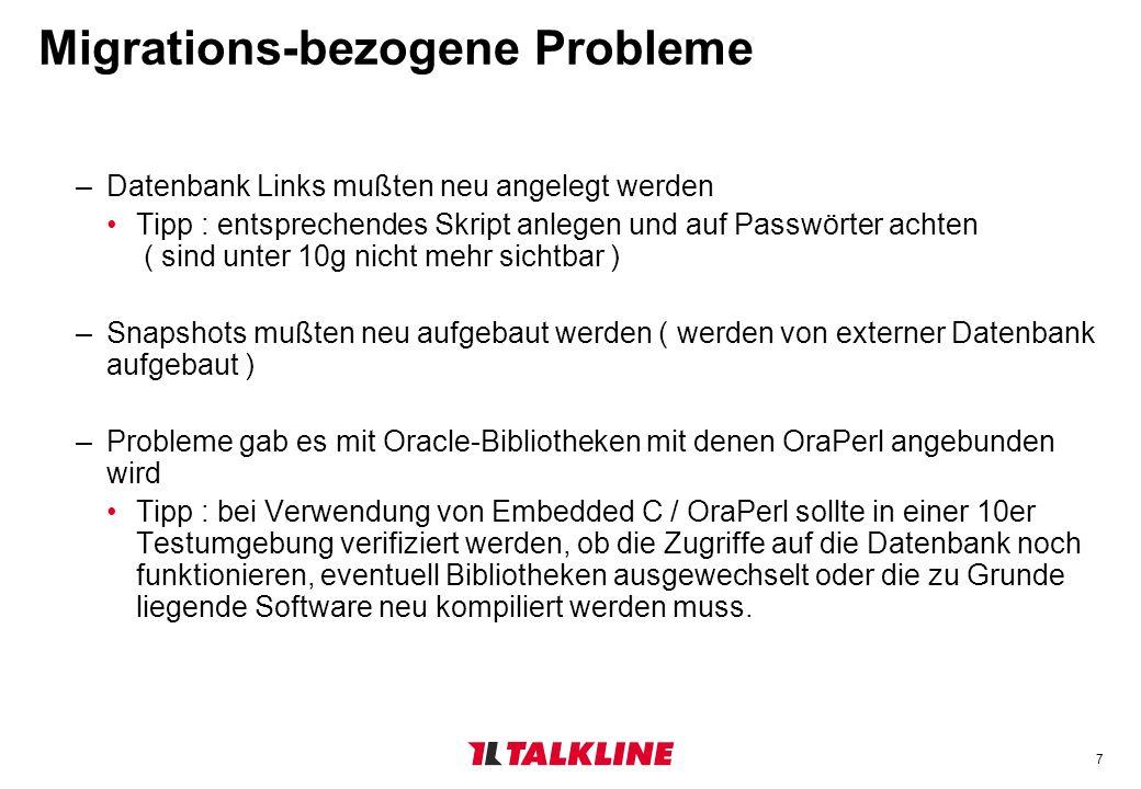 7 Migrations-bezogene Probleme –Datenbank Links mußten neu angelegt werden Tipp : entsprechendes Skript anlegen und auf Passwörter achten ( sind unter 10g nicht mehr sichtbar ) –Snapshots mußten neu aufgebaut werden ( werden von externer Datenbank aufgebaut ) –Probleme gab es mit Oracle-Bibliotheken mit denen OraPerl angebunden wird Tipp : bei Verwendung von Embedded C / OraPerl sollte in einer 10er Testumgebung verifiziert werden, ob die Zugriffe auf die Datenbank noch funktionieren, eventuell Bibliotheken ausgewechselt oder die zu Grunde liegende Software neu kompiliert werden muss.