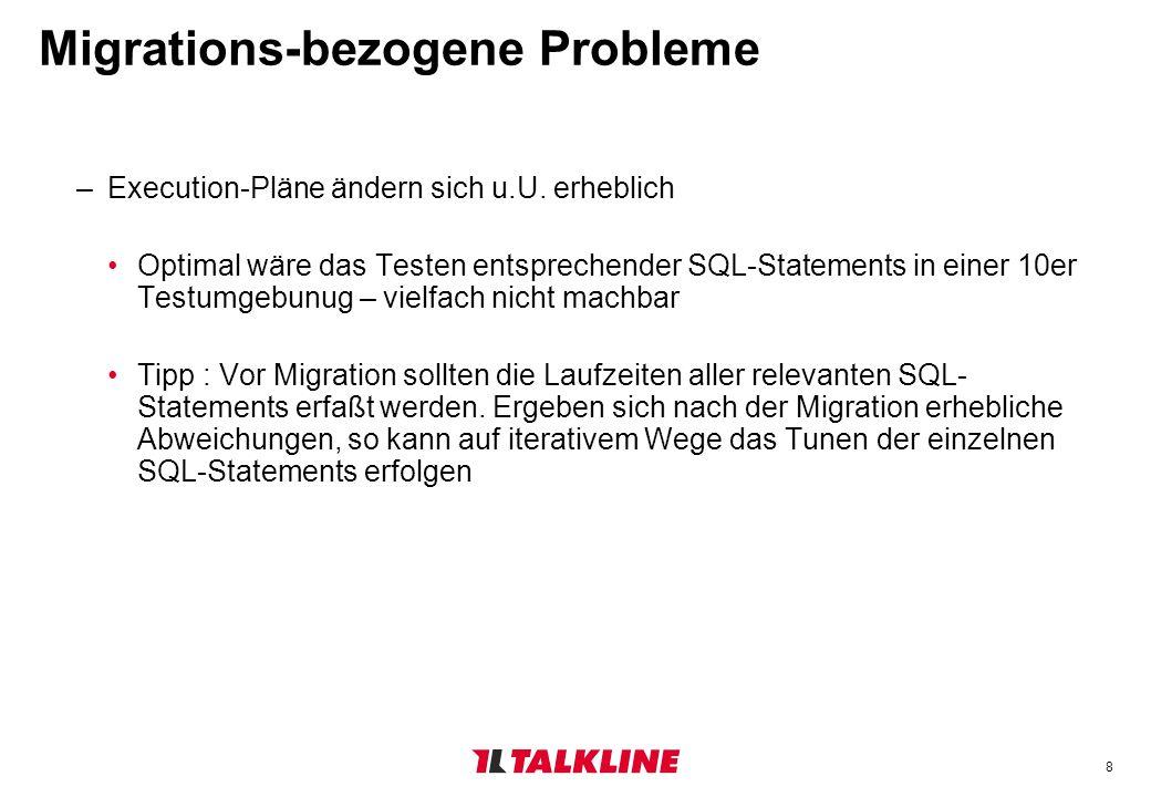 8 Migrations-bezogene Probleme –Execution-Pläne ändern sich u.U. erheblich Optimal wäre das Testen entsprechender SQL-Statements in einer 10er Testumg