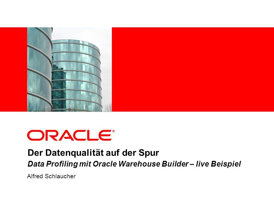 Der Datenqualität auf der Spur Data Profiling mit Oracle Warehouse Builder – live Beispiel Alfred Schlaucher