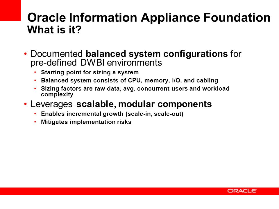 Oracle Information Appliance Foundation What is it? Documented balanced system configurations for pre-defined DWBI environments Starting point for siz