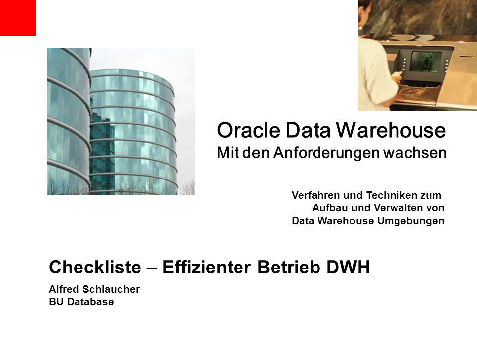 Checkliste – Effizienter Betrieb DWH Alfred Schlaucher BU Database Oracle Data Warehouse Mit den Anforderungen wachsen Verfahren und Techniken zum Auf
