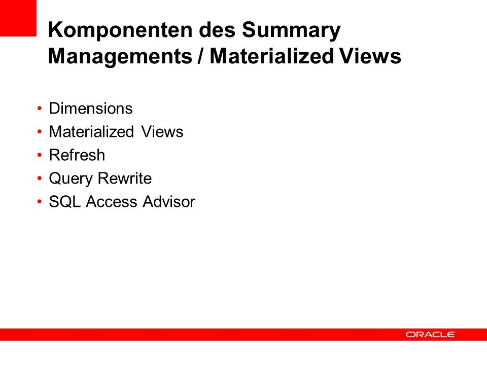 Komponenten des Summary Managements / Materialized Views Dimensions Materialized Views Refresh Query Rewrite SQL Access Advisor