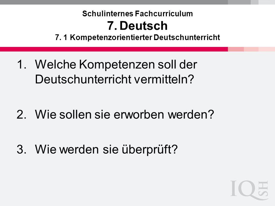 Schulinternes Fachcurriculum 7. Deutsch 7. 1 Kompetenzorientierter Deutschunterricht 1.Welche Kompetenzen soll der Deutschunterricht vermitteln? 2.Wie