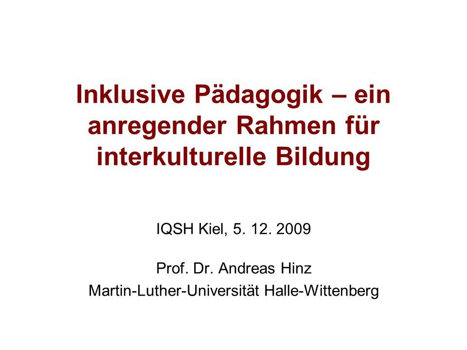 Inklusive Pädagogik – ein anregender Rahmen für interkulturelle Bildung IQSH Kiel, 5. 12. 2009 Prof. Dr. Andreas Hinz Martin-Luther-Universität Halle-