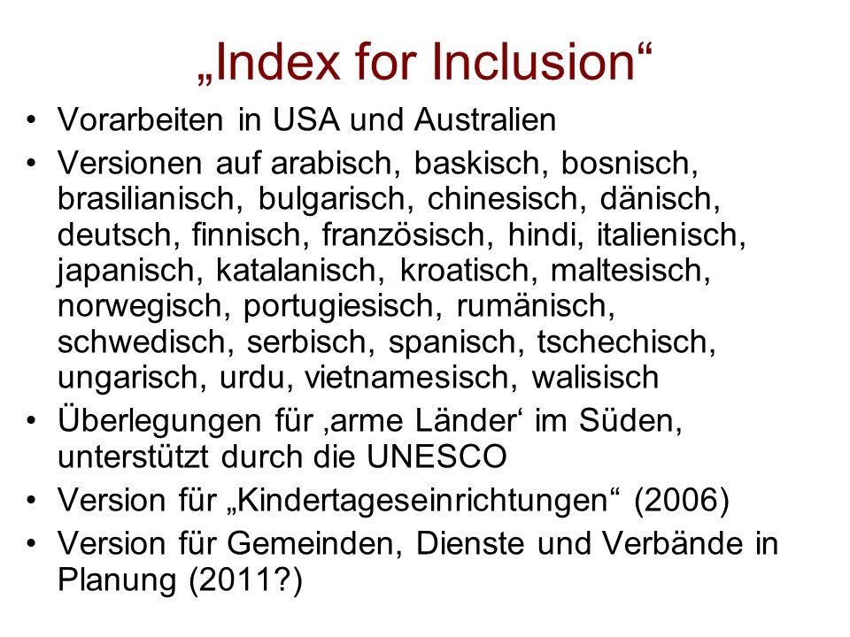 Index for Inclusion Vorarbeiten in USA und Australien Versionen auf arabisch, baskisch, bosnisch, brasilianisch, bulgarisch, chinesisch, dänisch, deutsch, finnisch, französisch, hindi, italienisch, japanisch, katalanisch, kroatisch, maltesisch, norwegisch, portugiesisch, rumänisch, schwedisch, serbisch, spanisch, tschechisch, ungarisch, urdu, vietnamesisch, walisisch Überlegungen für arme Länder im Süden, unterstützt durch die UNESCO Version für Kindertageseinrichtungen (2006) Version für Gemeinden, Dienste und Verbände in Planung (2011?)