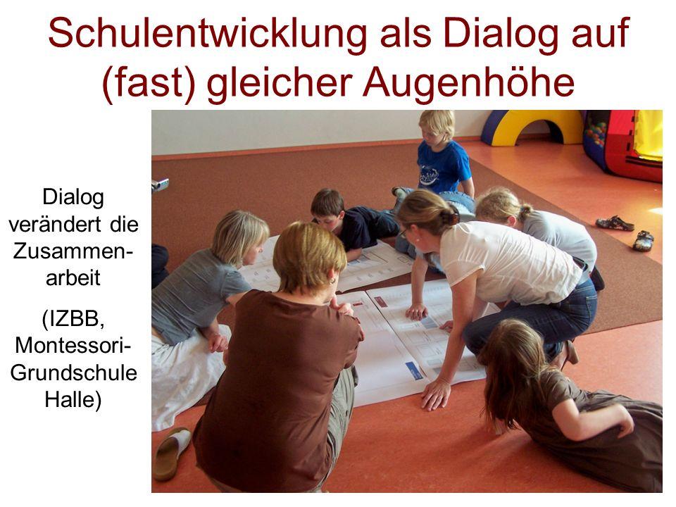 Schulentwicklung als Dialog auf (fast) gleicher Augenhöhe Dialog verändert die Zusammen- arbeit (IZBB, Montessori- Grundschule Halle)