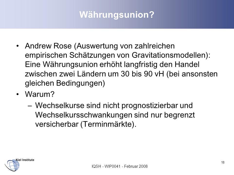 IQSH - WIP0041 - Februar 2008 18 Währungsunion? Andrew Rose (Auswertung von zahlreichen empirischen Schätzungen von Gravitationsmodellen): Eine Währun