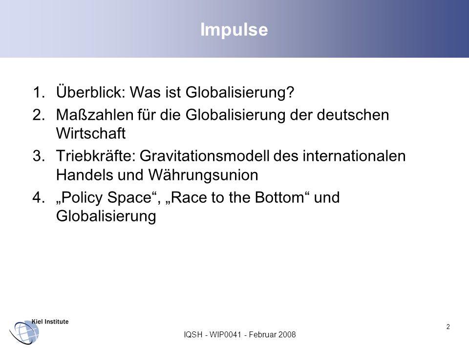IQSH - WIP0041 - Februar 2008 2 Impulse 1.Überblick: Was ist Globalisierung? 2.Maßzahlen für die Globalisierung der deutschen Wirtschaft 3.Triebkräfte
