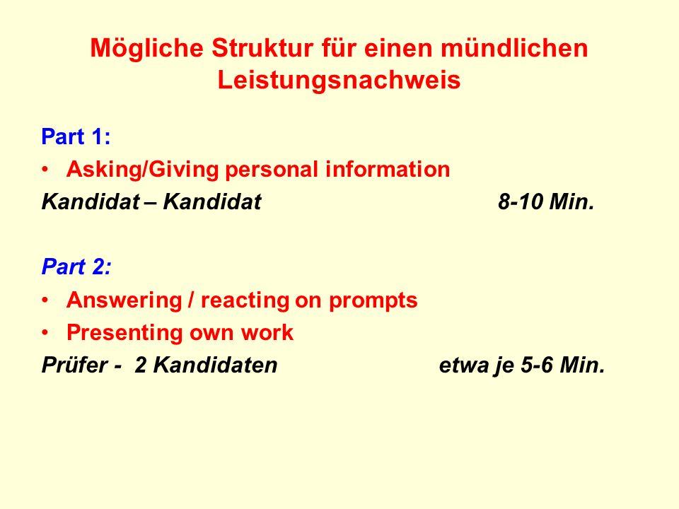 Mögliche Struktur für einen mündlichen Leistungsnachweis Part 1: Asking/Giving personal information Kandidat – Kandidat 8-10 Min. Part 2: Answering /