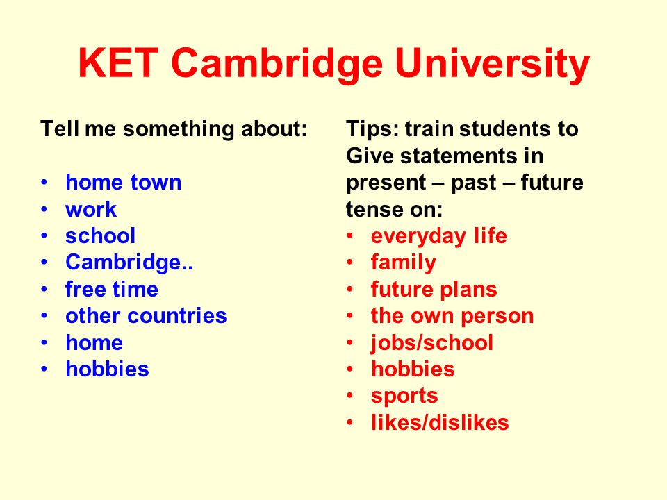 KET Cambridge University Tell me something about: home town work school Cambridge.. free time other countries home hobbies Tips: train students to Giv