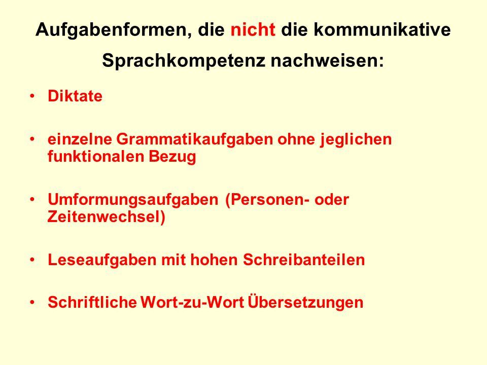 Aufgabenformen, die nicht die kommunikative Sprachkompetenz nachweisen: Diktate einzelne Grammatikaufgaben ohne jeglichen funktionalen Bezug Umformung