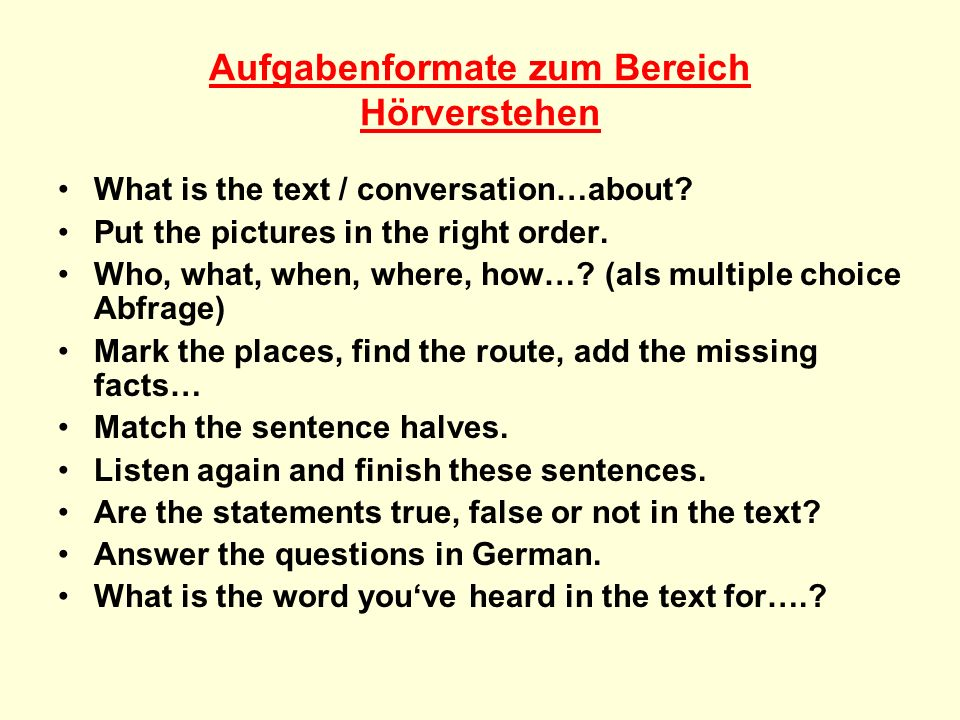 Aufgabenformate zum Bereich Hörverstehen What is the text / conversation…about? Put the pictures in the right order. Who, what, when, where, how…? (al
