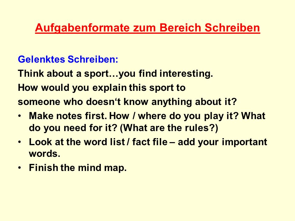 Aufgabenformate zum Bereich Schreiben Gelenktes Schreiben: Think about a sport…you find interesting. How would you explain this sport to someone who d