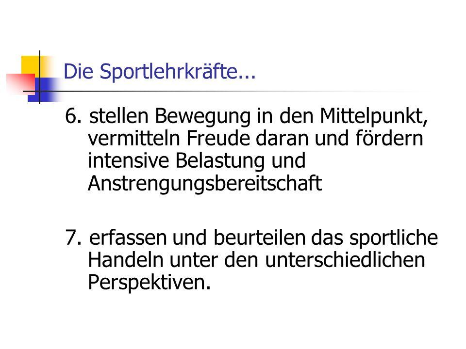 Die Sportlehrkräfte... 6. stellen Bewegung in den Mittelpunkt, vermitteln Freude daran und fördern intensive Belastung und Anstrengungsbereitschaft 7.