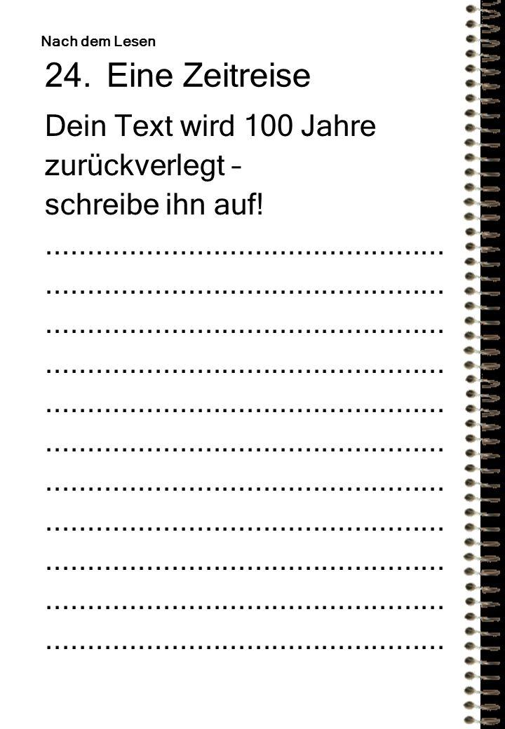 24.Eine Zeitreise Dein Text wird 100 Jahre zurückverlegt – schreibe ihn auf!................................................ Nach dem Lesen