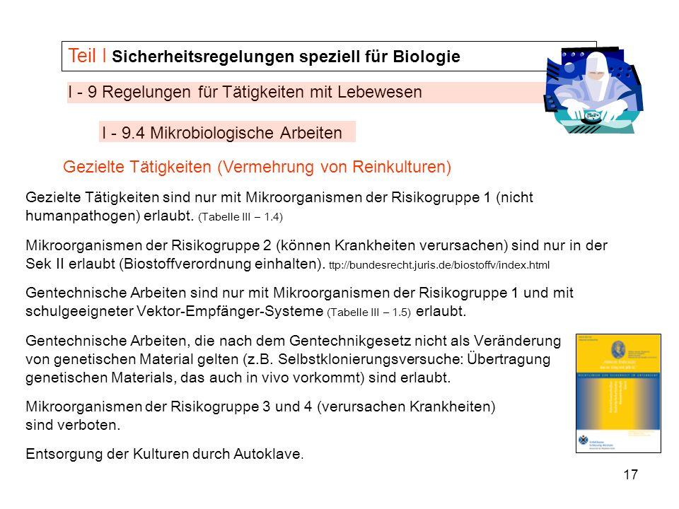 17 I - 9 Regelungen für Tätigkeiten mit Lebewesen I - 9.4 Mikrobiologische Arbeiten Teil I Sicherheitsregelungen speziell für Biologie Gezielte Tätigk