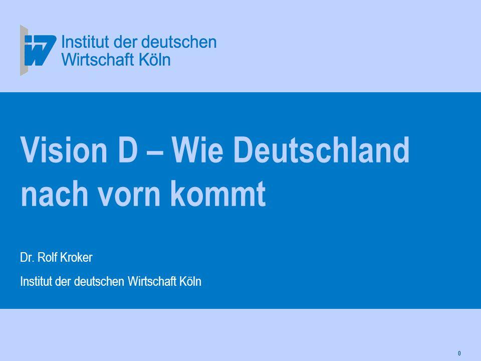 0 Vision D – Wie Deutschland nach vorn kommt Dr. Rolf Kroker Institut der deutschen Wirtschaft Köln