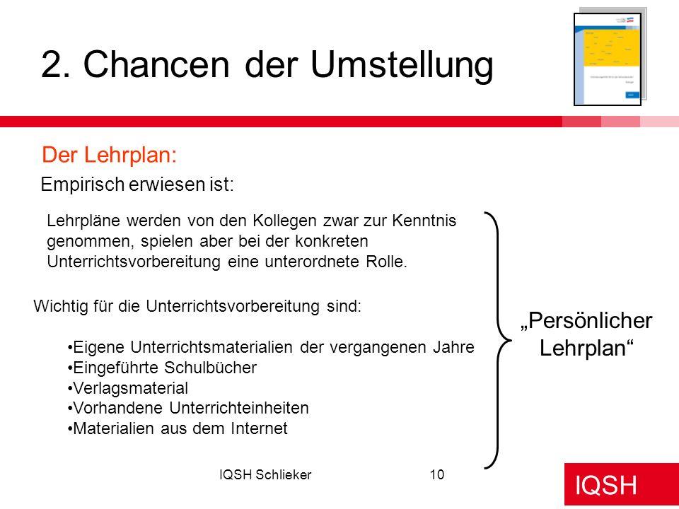 IQSH IQSH Schlieker10 2. Chancen der Umstellung Der Lehrplan: Persönlicher Lehrplan Lehrpläne werden von den Kollegen zwar zur Kenntnis genommen, spie