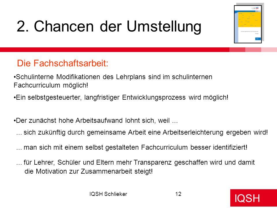 IQSH IQSH Schlieker12 2. Chancen der Umstellung Die Fachschaftsarbeit: Schulinterne Modifikationen des Lehrplans sind im schulinternen Fachcurriculum