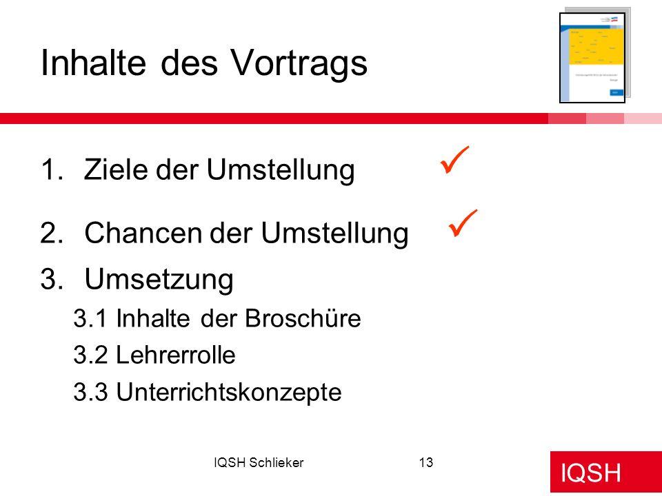 IQSH IQSH Schlieker13 1.Ziele der Umstellung 2.Chancen der Umstellung 3.Umsetzung 3.1 Inhalte der Broschüre 3.2 Lehrerrolle 3.3 Unterrichtskonzepte In
