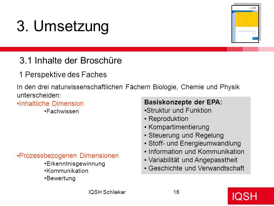 IQSH IQSH Schlieker16 3. Umsetzung 3.1 Inhalte der Broschüre 1 Perspektive des Faches In den drei naturwissenschaftlichen Fächern Biologie, Chemie und