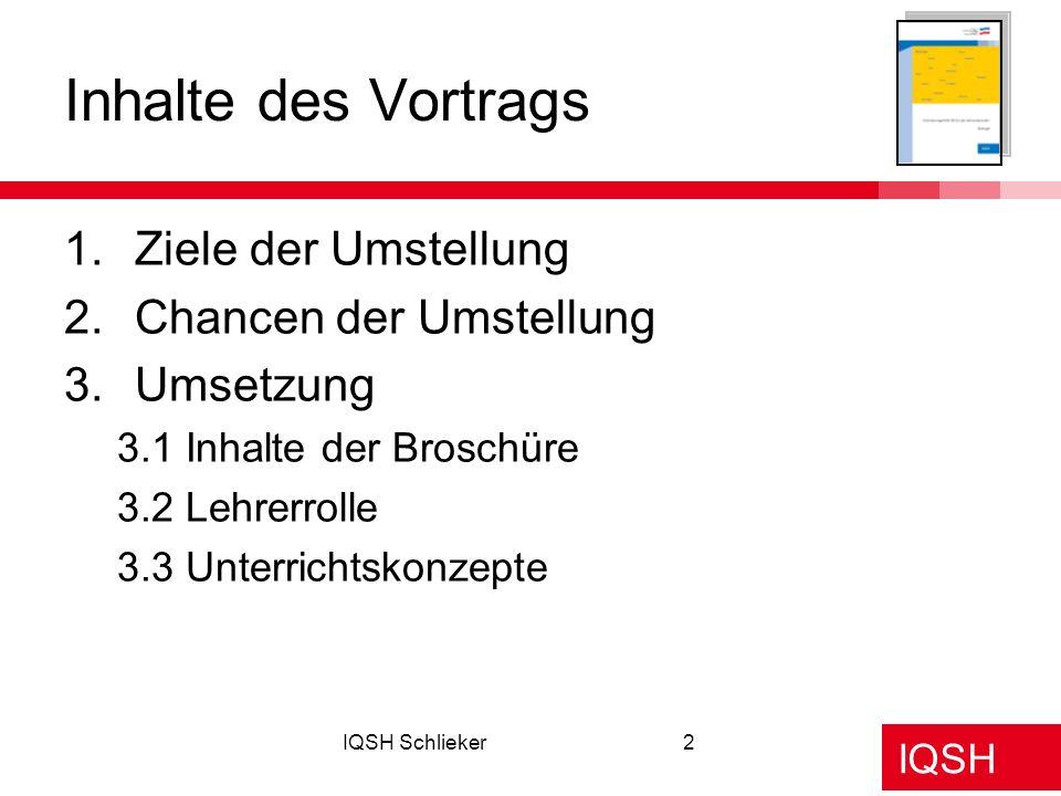 IQSH Schlieker2 Inhalte des Vortrags 1.Ziele der Umstellung 2.Chancen der Umstellung 3.Umsetzung 3.1 Inhalte der Broschüre 3.2 Lehrerrolle 3.3 Unterri