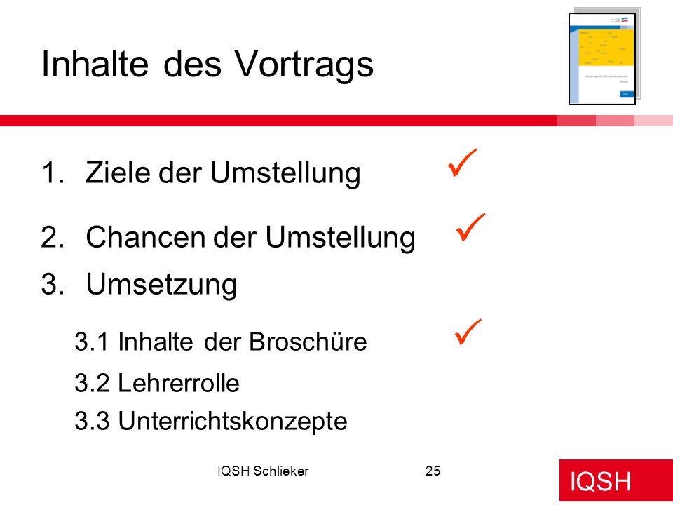 IQSH IQSH Schlieker25 1.Ziele der Umstellung 2.Chancen der Umstellung 3.Umsetzung 3.1 Inhalte der Broschüre 3.2 Lehrerrolle 3.3 Unterrichtskonzepte In