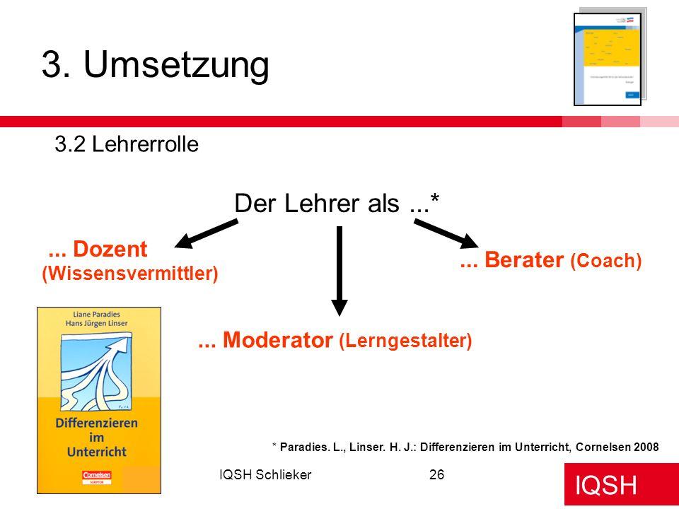 IQSH IQSH Schlieker26 3. Umsetzung 3.2 Lehrerrolle Der Lehrer als...*... Dozent (Wissensvermittler)... Moderator (Lerngestalter)... Berater (Coach) *