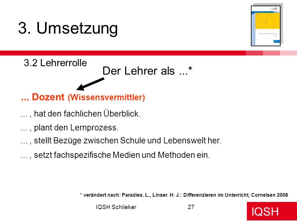 IQSH IQSH Schlieker27 3. Umsetzung 3.2 Lehrerrolle Der Lehrer als...*... Dozent (Wissensvermittler) * verändert nach: Paradies. L., Linser. H. J.: Dif