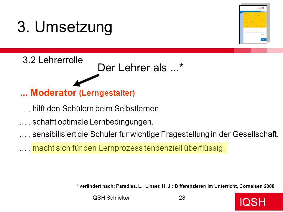 IQSH IQSH Schlieker28 3. Umsetzung 3.2 Lehrerrolle Der Lehrer als...*... Moderator (Lerngestalter) * verändert nach: Paradies. L., Linser. H. J.: Diff