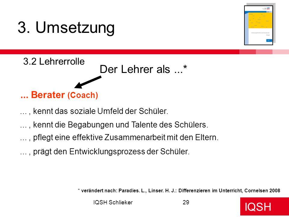 IQSH IQSH Schlieker29 3. Umsetzung 3.2 Lehrerrolle Der Lehrer als...*... Berater (Coach) * verändert nach: Paradies. L., Linser. H. J.: Differenzieren