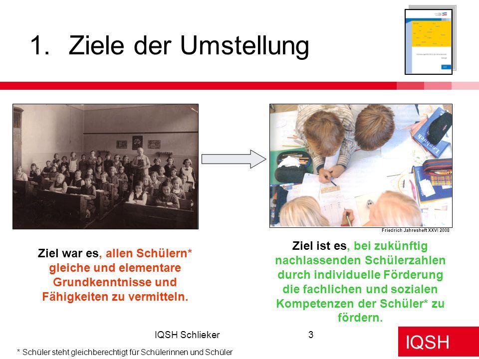 IQSH IQSH Schlieker3 1.Ziele der Umstellung Ziel war es, allen Schülern* gleiche und elementare Grundkenntnisse und Fähigkeiten zu vermitteln. Ziel is