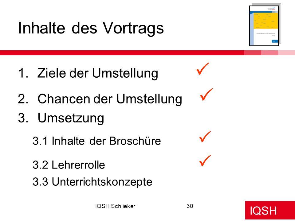 IQSH IQSH Schlieker30 1.Ziele der Umstellung 2.Chancen der Umstellung 3.Umsetzung 3.1 Inhalte der Broschüre 3.2 Lehrerrolle 3.3 Unterrichtskonzepte In