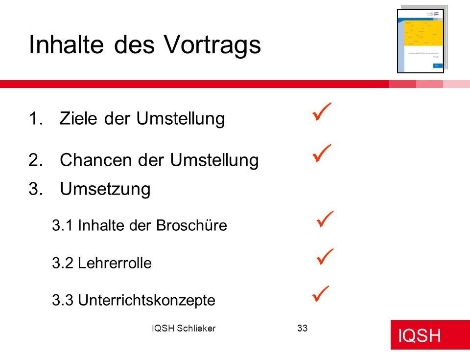 IQSH IQSH Schlieker33 1.Ziele der Umstellung 2.Chancen der Umstellung 3.Umsetzung 3.1 Inhalte der Broschüre 3.2 Lehrerrolle 3.3 Unterrichtskonzepte In