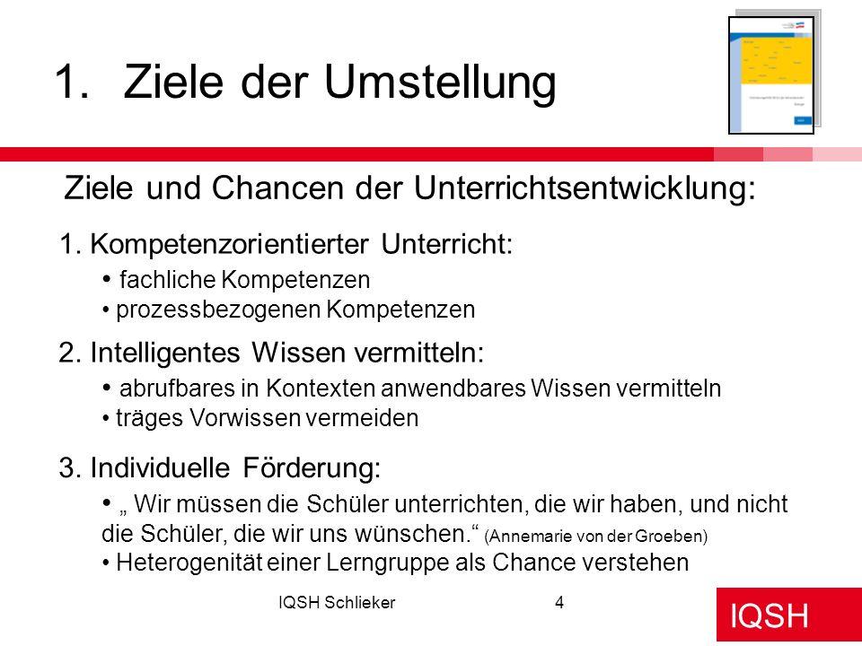 IQSH IQSH Schlieker4 1.Ziele der Umstellung Ziele und Chancen der Unterrichtsentwicklung: 1. Kompetenzorientierter Unterricht: fachliche Kompetenzen p
