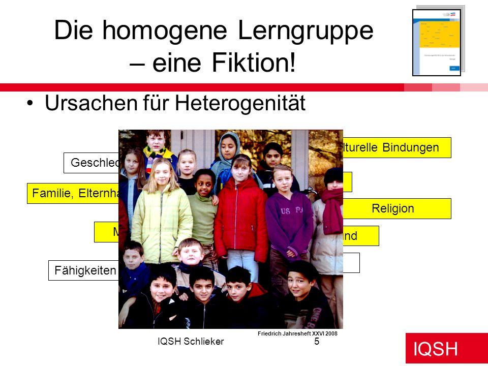 IQSH IQSH Schlieker5 Ursachen für Heterogenität Die homogene Lerngruppe – eine Fiktion! Geschlecht Alter Familie, Elternhaus Muttersprache Kulturelle