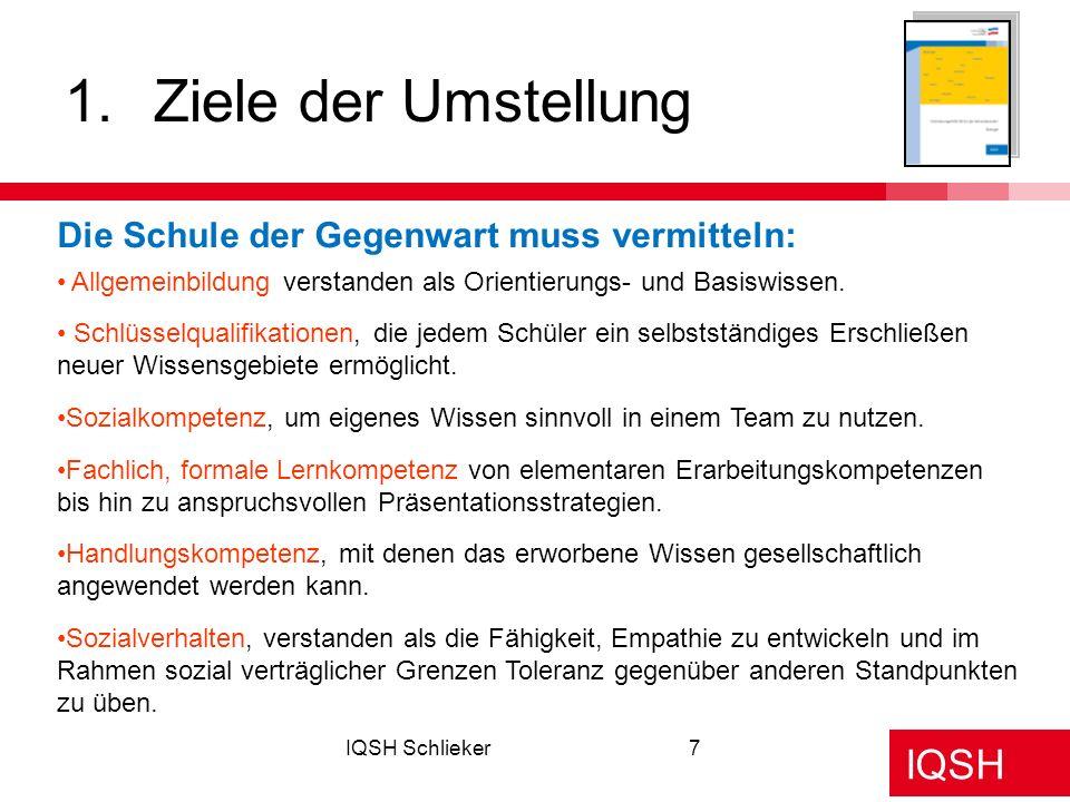 IQSH IQSH Schlieker7 1.Ziele der Umstellung Die Schule der Gegenwart muss vermitteln: Schlüsselqualifikationen, die jedem Schüler ein selbstständiges