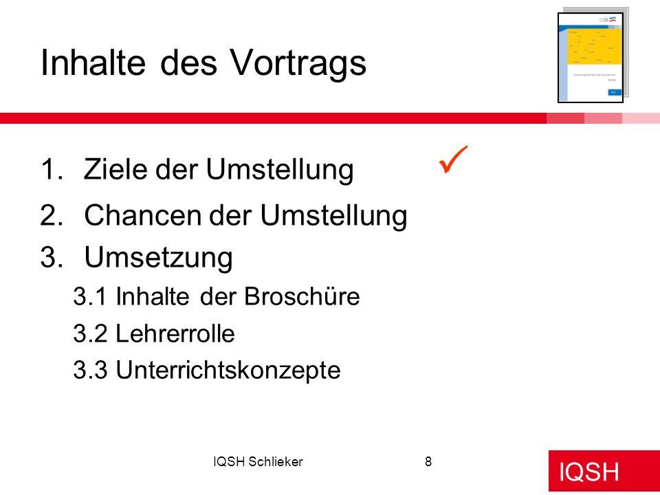 IQSH IQSH Schlieker8 1.Ziele der Umstellung 2.Chancen der Umstellung 3.Umsetzung 3.1 Inhalte der Broschüre 3.2 Lehrerrolle 3.3 Unterrichtskonzepte Inh