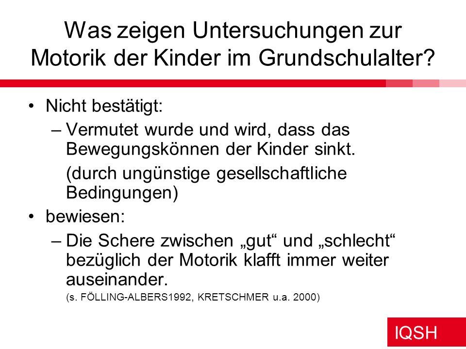 IQSH Was zeigen Untersuchungen zur Motorik der Kinder im Grundschulalter? Nicht bestätigt: –Vermutet wurde und wird, dass das Bewegungskönnen der Kind