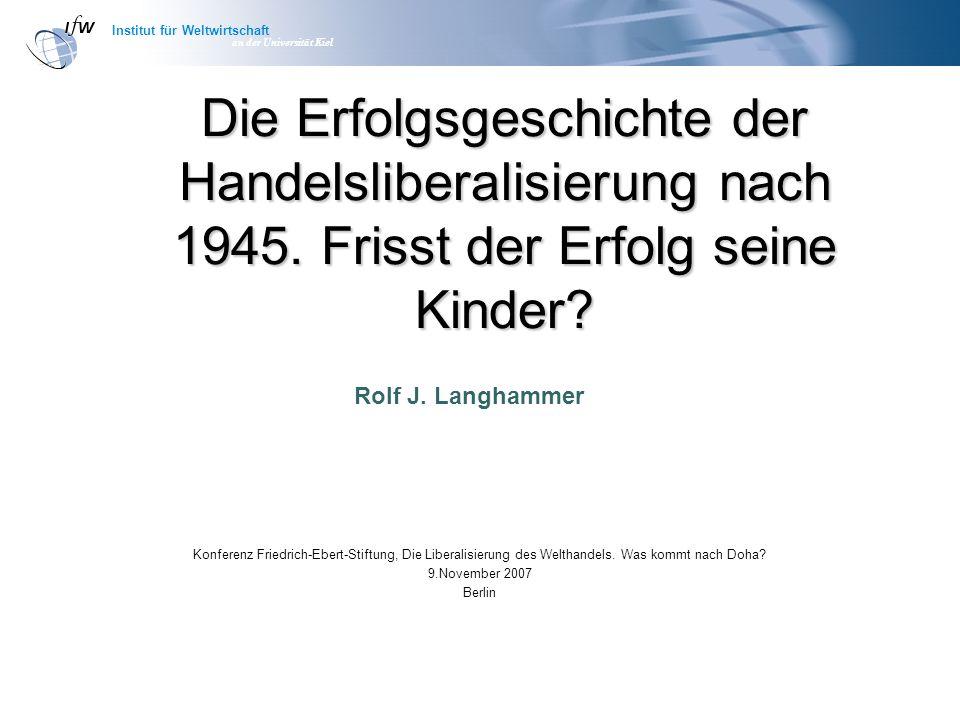 Institut für Weltwirtschaft an der Universität Kiel Die Erfolgsgeschichte der Handelsliberalisierung nach 1945. Frisst der Erfolg seine Kinder? Konfer