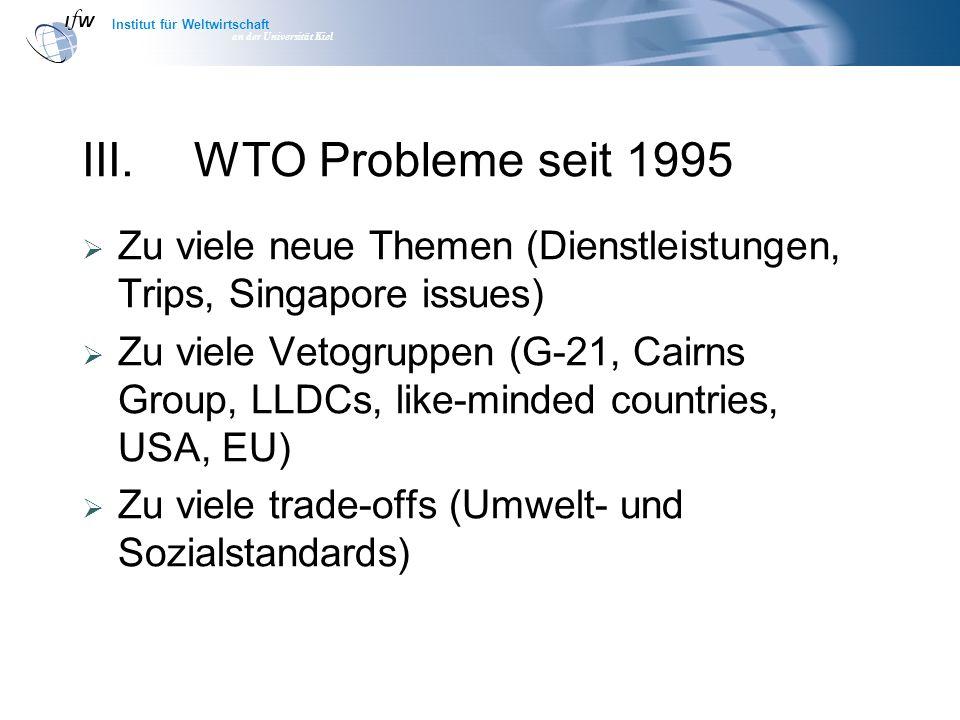 Institut für Weltwirtschaft an der Universität Kiel III.WTO Probleme seit 1995 Zu viele neue Themen (Dienstleistungen, Trips, Singapore issues) Zu viele Vetogruppen (G-21, Cairns Group, LLDCs, like-minded countries, USA, EU) Zu viele trade-offs (Umwelt- und Sozialstandards)