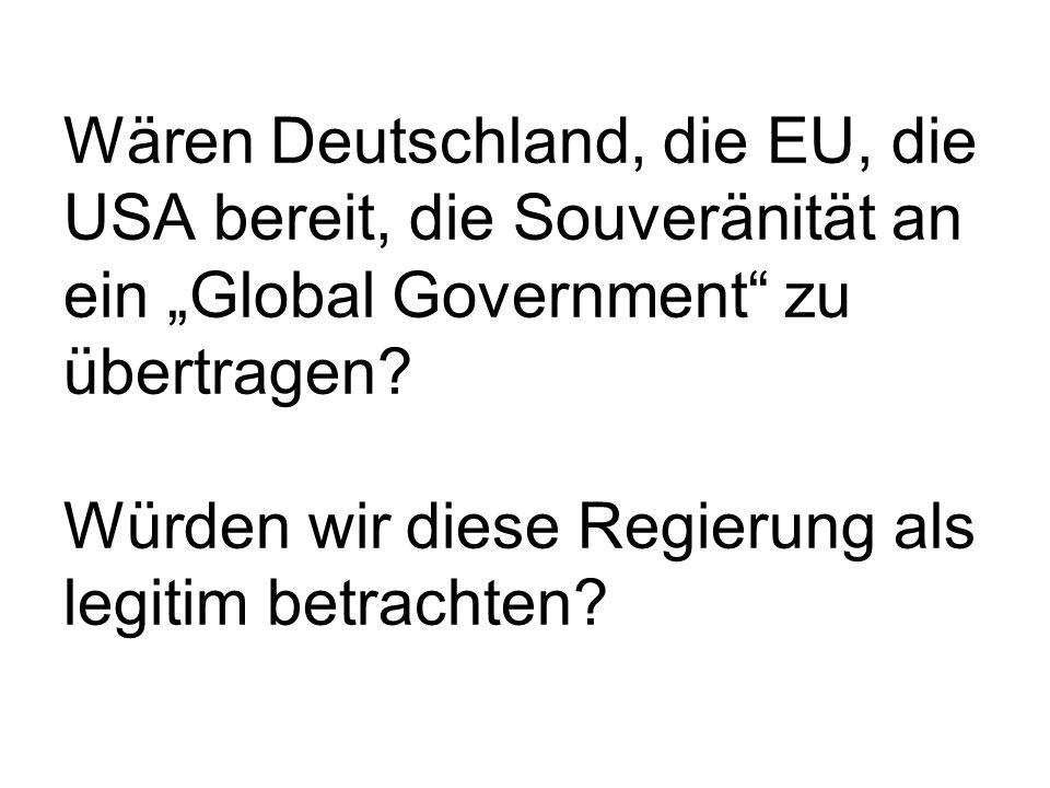 Wären Deutschland, die EU, die USA bereit, die Souveränität an ein Global Government zu übertragen? Würden wir diese Regierung als legitim betrachten?