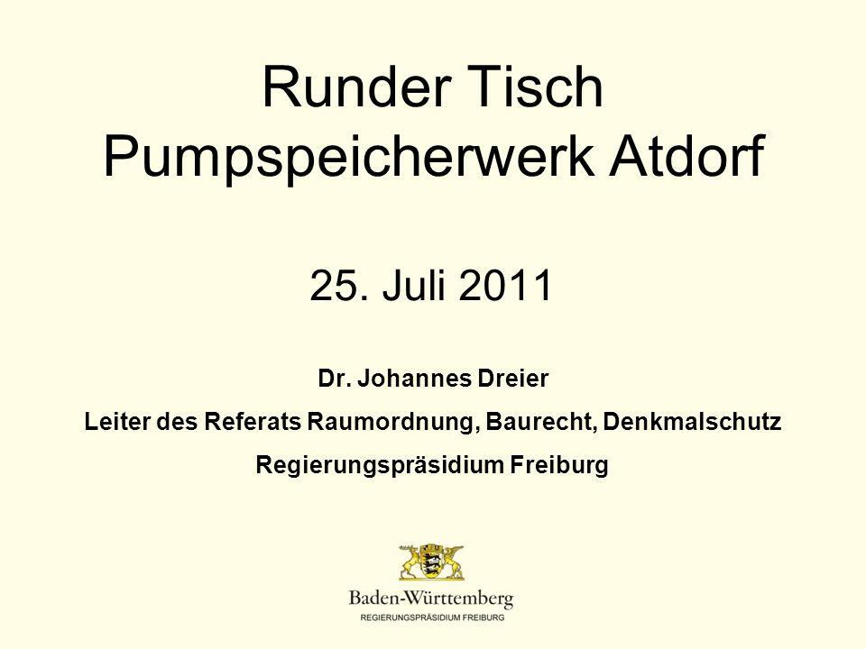 Runder Tisch Pumpspeicherwerk Atdorf 25. Juli 2011 Dr. Johannes Dreier Leiter des Referats Raumordnung, Baurecht, Denkmalschutz Regierungspräsidium Fr