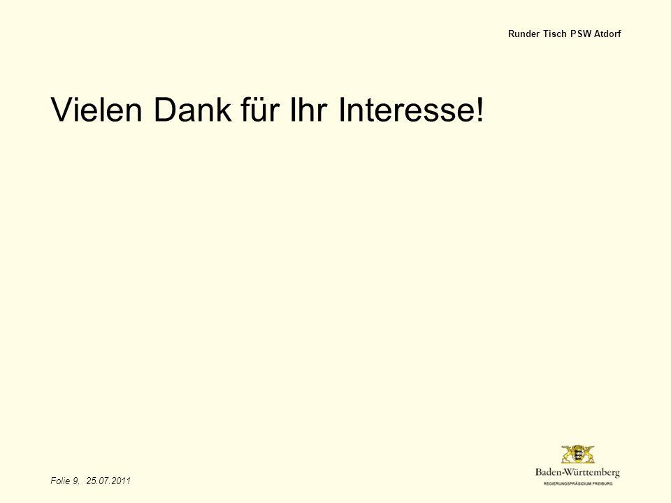 Folie 9, 25.07.2011 Runder Tisch PSW Atdorf Vielen Dank für Ihr Interesse!